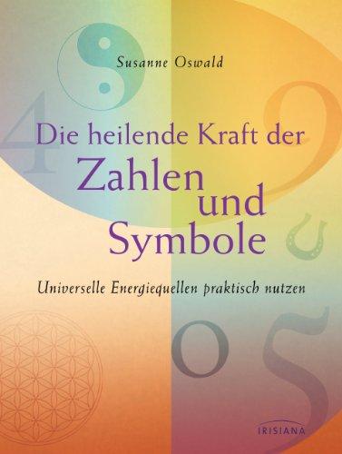 Die heilende Kraft der Zahlen und Symbole: Universelle Energiequellen praktisch nutzen