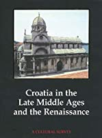 Croatia in the Late Middle Ages and the Renaissance: A Cultural Survey