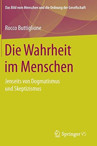 Die Wahrheit im Menschen: Jenseits von Dogmatismus und Skeptizismus (Das Bild vom Menschen und die Ordnung der Gesellschaft)