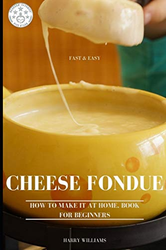 Cheese Fondue Fast & Easy. How To Make It At Home. Book For Beginners.