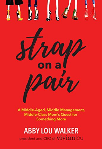 Strap on a Pair: A Middle-Aged, Middle-Management, Middle-Class Moms Quest for Something More