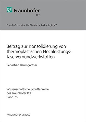 Beitrag zur Konsolidierung von thermoplastischen Hochleistungsfaserverbundwerkstoffen. (Wissenschaftliche Schriftenreihe des Fraunhofer ICT)