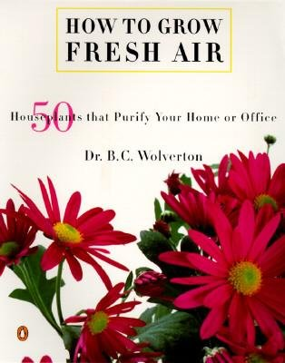[How to Grow Fresh Air: 50 Houseplants That Purify Your Home or Office] [Wolverton, B C] [April, 1997]