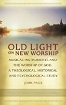 Old Light on New Worship: Musical Instruments and the Worship of God, a Theological, Historical and Psychological Study