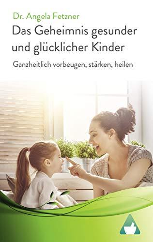 Das Geheimnis gesunder und glücklicher Kinder: Ganzheitlich vorbeugen, stärken, heilen