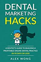 Dental Marketing Hacks: A Dentist's Guide to Building a Profitable Online Dental Practice (in 90 days or Less)