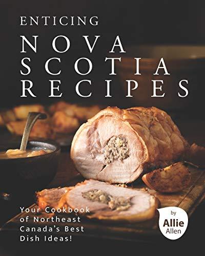 Enticing Nova Scotia Recipes: Your Cookbook of Northeast...