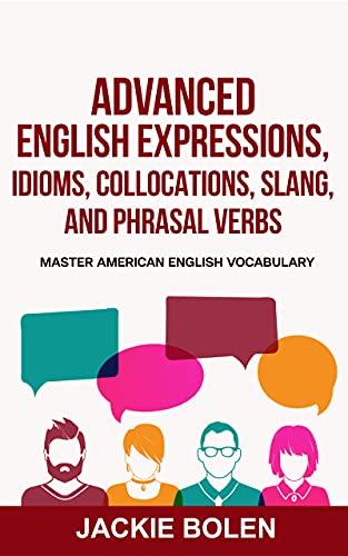 Advanced English Expressions, Idioms, Collocations, Slang, and Phrasal Verbs: Master American English Vocabulary (Intermediate and Advanced English Conversation Dialogues) (English Edition)