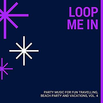 Loop Me In - Party Music For Fun Travelling, Beach Party And Vacations, Vol. 4