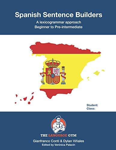 Spanish Sentence Builders - A Lexicogrammar approach: Beginner to Pre-intermediate (The Language Gym - Sentence Builder Books)