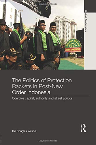 The Politics of Protection Rackets in Post-New Order Indonesia: Coercive Capital, Authority and Street Politics (Asia's Transformations)