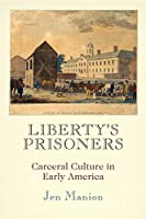 Liberty's Prisoners: Carceral Culture in Early America (Early American Studies)