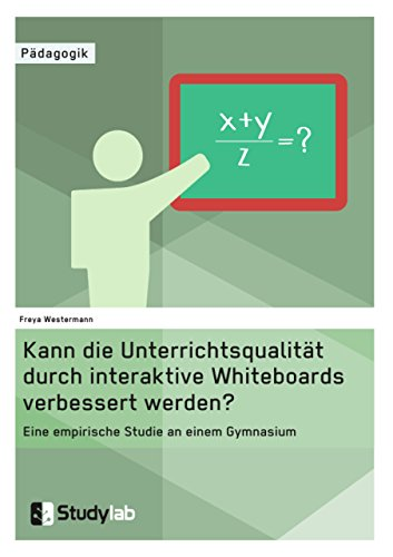 Kann die Unterrichtsqualität durch interaktive Whiteboards verbessert werden?: Eine empirische Studie an einem Gymnasium