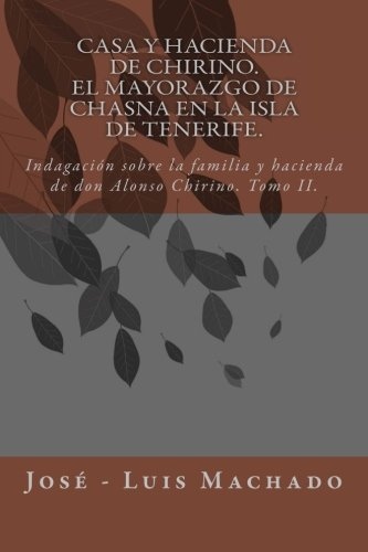 Casa y hacienda de Chirino. El mayorazgo de Chasna en la Isla de Tenerife: Indagación sobre la familia y hacienda de don Alonso Chirino: Volume 2 (El ... de Vilaflor o Chasna en la isla de Tenerife)
