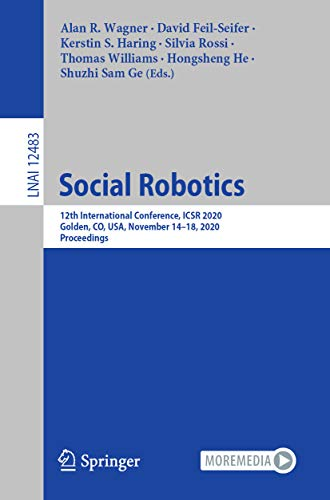 Social Robotics: 12th International Conference, ICSR 2020, Golden, CO, USA, November 14–18, 2020, Proceedings (Lecture Notes in Computer Science Book 12483) (English Edition)