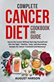 Complete Cancer Diet Cookbook And Guide: Starve the Cancer Without Starving Yourself and Win the Fight – Healthy, Tasty,and Nourishing Recipes for Cancer Treatment and Recovery!