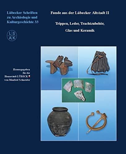 Funde aus der Lübecker Altstadt II: Trippen, Leder, Trachtzubehör, Glas und Keramik (Lübecker Schriften zur Archäologie und Kulturgeschichte)