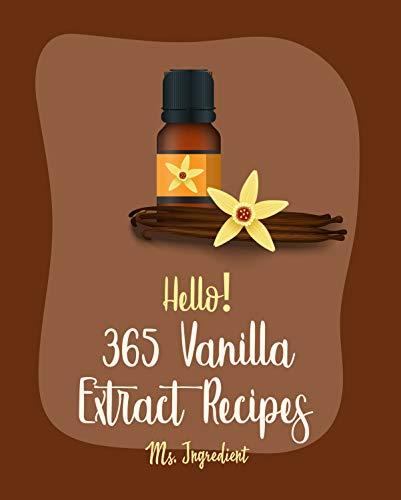 Hello! 365 Vanilla Extract Recipes: Best Vanilla Extract Cookbook Ever For Beginners [Vanilla Bean Cookbook, Dark Chocolate Cookbook, Italian Cookie Cookbook, ... Recipe] [Book 1] (English Edition)