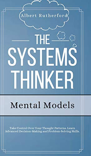 Compare Textbook Prices for The Systems Thinker - Mental Models: Take Control Over Your Thought Patterns. Learn Advanced Decision-Making and Problem-Solving Skills  ISBN 9781951385798 by Rutherford, Albert