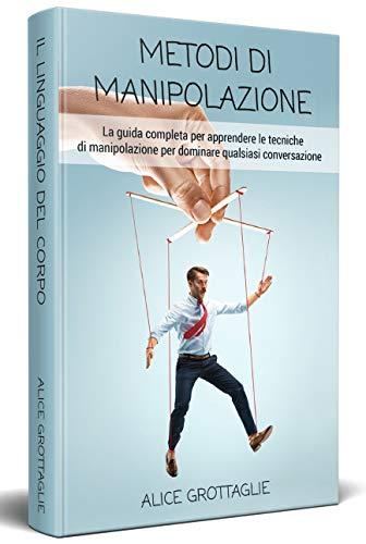 METODI DI MANIPOLAZIONE; La guida completa per apprendere le tecniche di manipolazione per dominare qualsiasi conversazione