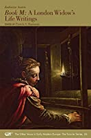 Book M: A London Widow's Life Writings (Other Voice in Early Modern Europe: Toronto)