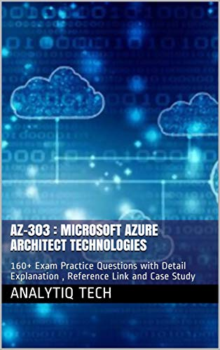 AZ-303 : Microsoft Azure Architect Technologies: 160+ Exam Practice Questions with Detail Explanation , Reference Link and Case Study (English Edition)