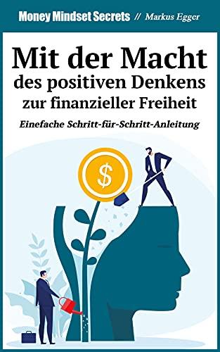 Finanzielle Freiheit durch die Macht des positiven Denkens - Der Schlüssel zum Erfolg: Wie du ein positives Reichtums-Mindset aufbaust: Auf einfache Weise online Geld verdienen + 4 goldene Regeln