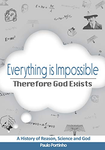 Everything is Impossible, Therefore God Exists: A History of Reason, Science and God (English Edition)