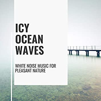 Icy Ocean Waves - White Noise Music for Pleasant Nature
