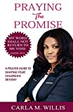 Praying The Promise: A Prayer Guide To Shaping Your Children's Destiny