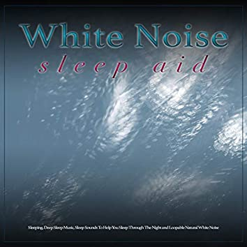 White Noise Sleep Aid: White Noise and Ambient Sounds For Sleeping, Deep Sleep Music, Sleep Sounds To Help You Sleep Through The Night and Loopable Natural White Noise