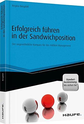 Erfolgreich führen in der Sandwichposition - inkl. Standortbestimmung: Wo stehen Sie?: Der ungewöhnliche Kompass für das mittlere Management (Haufe Fachbuch)