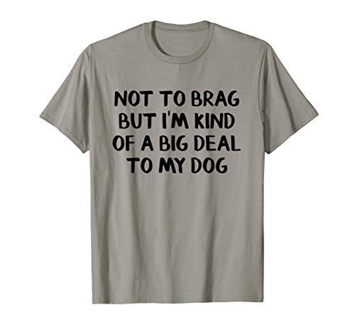 Not to brag but I'm kind of a big deal to my dog