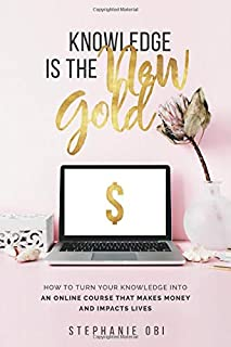 Knowledge is the New Gold: How to turn your knowledge into an online course that makes money and impacts lives (Online Course Creation)