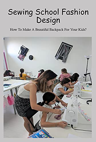 Sewing School Fashion Design: How To Make A Beautiful Backpack For Your Kids?: Sewing Design Beautiful Backpack For Your Kids (English Edition)