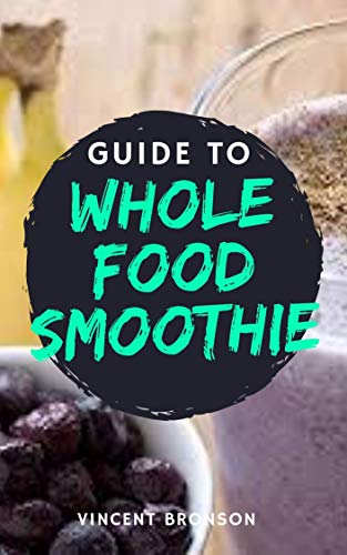 Guide to Whole Food Smoothie: Whole foods are generally those that remain close to their state in nature. (English Edition)