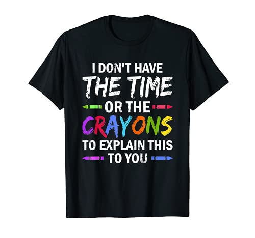 I Don't Have The Time Or The Crayons To Explain This To You T-Shirt