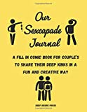 Our Sexcapade Journal: A Fill In Comic Book For Couple's To Share Their Deep Kinks In A Fun And Creative Way