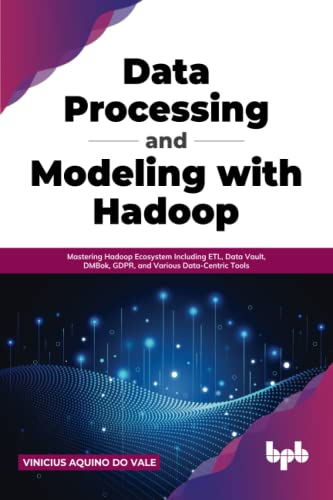 Compare Textbook Prices for Data Processing and Modeling with Hadoop: Mastering Hadoop Ecosystem Including ETL, Data Vault, DMBok, GDPR, and Various Data-Centric Tools English Edition  ISBN 9789391392284 by do Vale, Vinicius  Aquino
