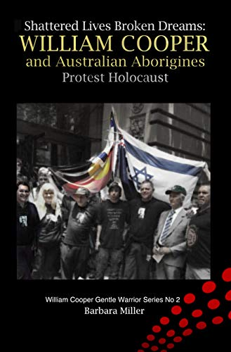 Shattered Lives Broken Dreams: William Cooper and Australian Aborigines Protest Holocaust by Miller, Barbara