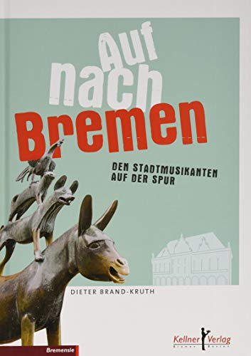 Auf nach Bremen: Das Buch über die Stadtmusikanten