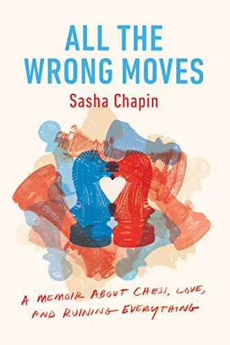 All the Wrong Moves: A Memoir About Chess, Love, and Ruining Everything