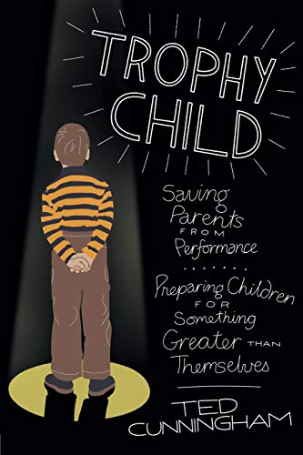 Trophy Child: Saving Parents from Performance, Preparing Children for...