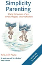 Simplicity Parenting: Using the Power of Less to Raise Happy, Secure Children