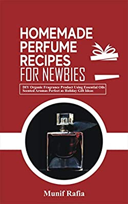 HOMEMADE PERFUME RECIPES FOR NEWBIES: Organic Fragrance Product Using Essential Oils, Scented Aromas Perfect As Holiday Gift Ideas