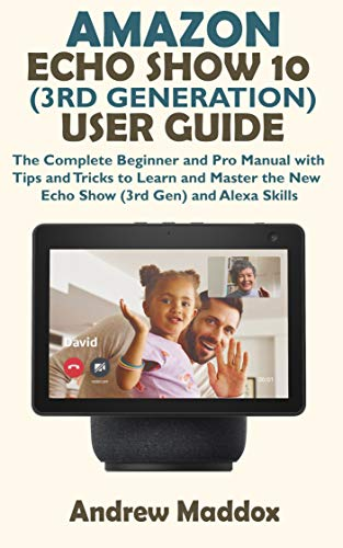 AMAZON ECHO SHOW 10 (3RD GENERATION) USER GUIDE: The Complete Beginner and Pro Manual with Tips and Tricks to Learn and Master the New Echo Show (3rd Gen) ... (Amazon Echo and Alexa) (English Edition)