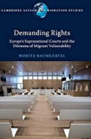 Demanding Rights: Europe's Supranational Courts and the Dilemma of Migrant Vulnerability (Cambridge Asylum and Migration Studies)