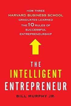 The Intelligent Entrepreneur: How Three Harvard Business School Graduates Learned the 10 Rules of Successful Entrepreneurship by [Bill Jr.Murphy]
