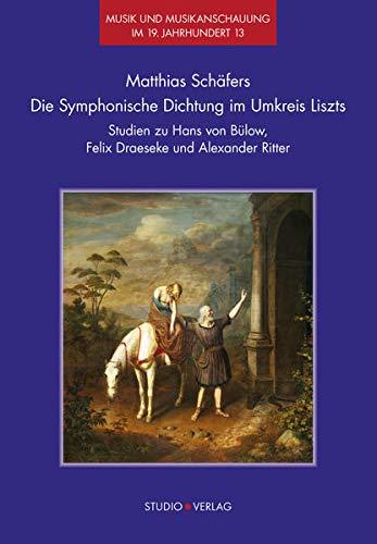 Die Symphonische Dichtung im Umkreis Liszts: Studien zu Hans von Bülow, Felix Draeseke und Alexander Ritter (Musik und Musikanschauung im 19. Jahrhundert)