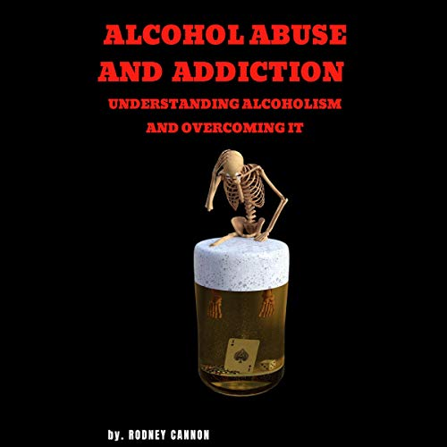 Alcohol Abuse and Addiction: Understanding Alcoholism and Overcoming It Audiobook By Rodney Cannon cover art